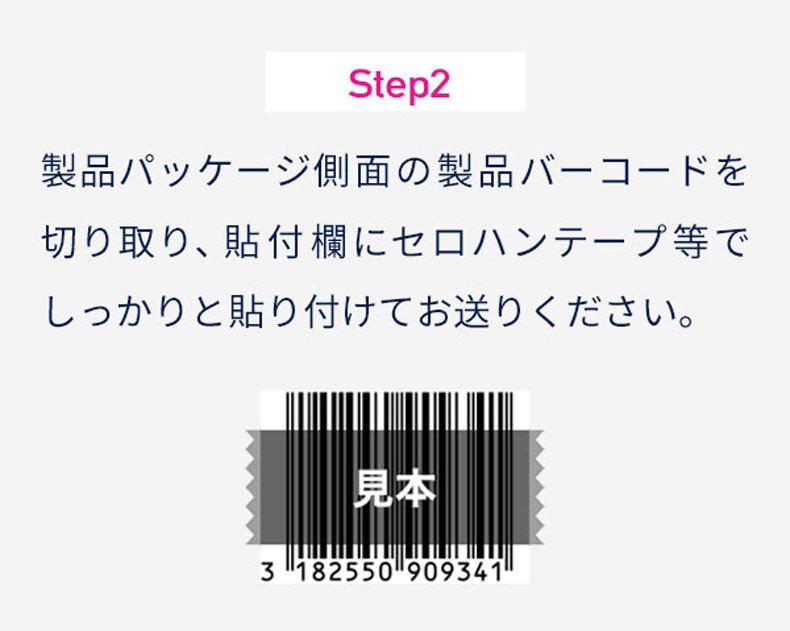 Step2 製品パッケージ側面の製品バーコードを 切り取り、貼付欄にセロハンテープ等で しっかりと貼り付けてお送りください。
