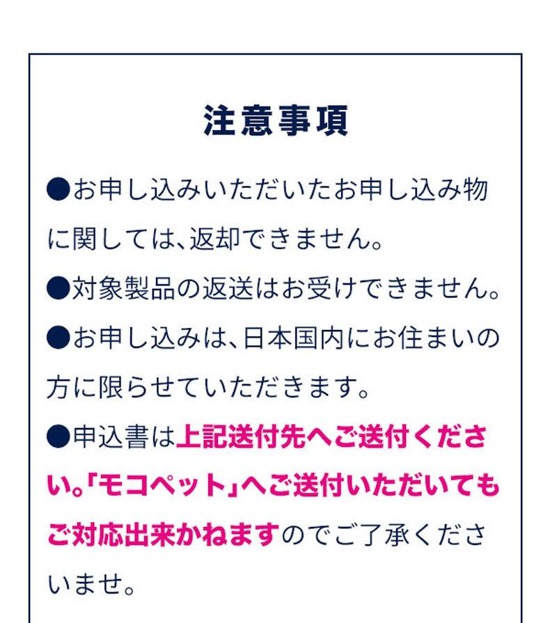 注意事項 ●お申し込みいただいたお申し込み物 に関しては、返却できません。 ●対象製品の返送はお受けできません。 ●お申し込みは、日本国内にお住まいの 方に限らせていただきます。 ●申込書は上記送付先へご送付ください。「モコペット」へご送付いただいても ご対応出来かねますのでご了承くださいませ。