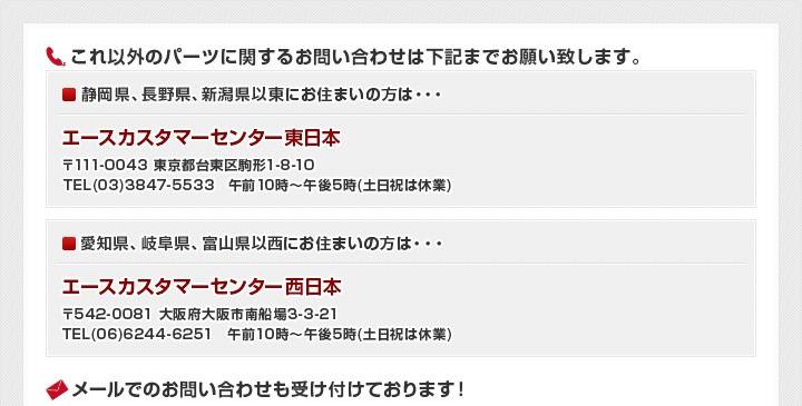 これ以外のパーツに関するお問い合わせは下記までお願い致します。エースカスタマーセンター東日本 エースカスタマーセンター西日本