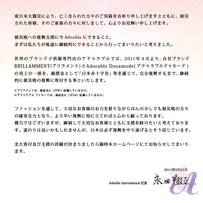 東日本大震災により、亡くなられた方々のご冥福をお祈り申し上げますとともに、被災された皆様、そのご家族の方々に対しまして、心よりお見舞い申し上げます。被災地への復興のご支援に、「できることは何か」 いま、すぐにできることからやって行きたいと思います。子供服専門店のアドゥラブルでは、2011年4月より、自社ブランド BRILLAMMENT(ブリラメント)とAdorable Douxmode(アドゥラブルドゥモード) 売上の一部(3%)を、 義援金として「日本赤十字社」等を通じて、完全復興するまで、 継続的に被災地の復興に寄付する事といたします。  ※ブリラメントは、商品名に(JPBt)記載しているもの。 ※アドゥラブル ドゥモードは、商品名に(JPAd)記載しているもの。 私たちにできることは、ファッションを通して、大切なお客様のお力を借りながら、ほんの少しでも、笑顔を取り戻しより早い復興に、役に立てれば・・・と心から願っています。 微力ではございますが、 完全復興するまで、続けたいと思います。みんなで頑張ろう日本!  2011年3月21日  アドゥラブル代表 永田翔子
