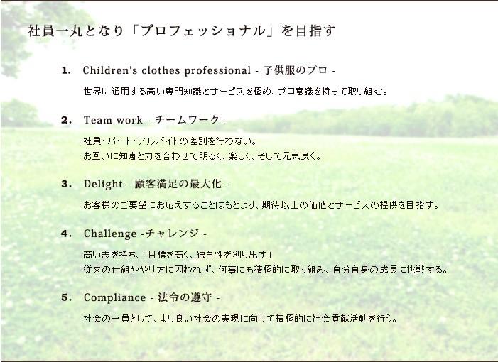 「社員一丸となり「プロフェッショナル」を目指す」1.Children's clothes professional - 子供服のプロ -世界に通用する高い専門知識とサービスを極め、プロ意識を持って取り組む。2.Team work - チームワーク - 社員・パート・アルバイトの差別を行わない。お互いに知恵と力を合わせて明るく、楽しく、そして元気良く。 3.Delight - 顧客満足の最大化 -お客様のご要望にお応えすることはもとより、期待以上の価値とサービスの提供を目指す。 4.Challenge -チャレンジ -高い志を持ち、「目標を高く、独自性を創り出す」従来の仕組ややり方に囚われず、何事にも積極的に取り組み、自分自身の成長に挑戦する。 5.Compliance - 法令の遵守 -社会の一員として、より良い社会の実現に向けて積極的に社会貢献活動を行う。