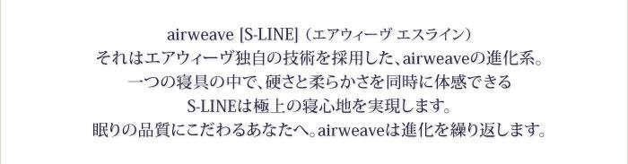 airweave [S-LINE] (エアウィーヴ エスライン) それはウィーヴァジャパン独自の技術を採用した、airweaveの進化系。 一つの寝具の中で、硬さと柔らかさを同時に体感できる S-LINEは極上の寝心地を実現します。 眠りの品質にこだわるあなたへ。airweaveは進化を繰り返します。