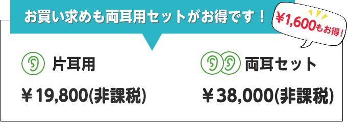 お買い求めも両耳用セットがお得です!片耳用:¥19,800(非課税)/両耳セット:¥38,000(非課税)