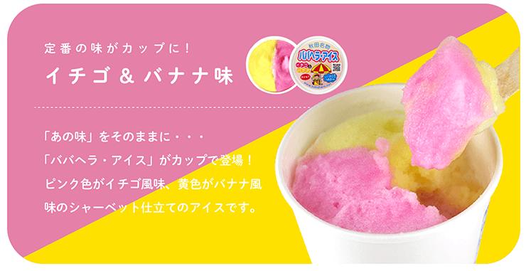 定番の味がカップに! イチゴ&バナナ味 「あの味」をそのままに・・・「ババヘラ・アイス」がカップで登場!ピンク色がイチゴ風味、黄色がバナナ風味のシャーベット仕立てのアイスです。