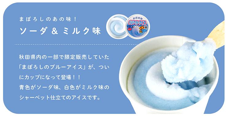 まぼろしのあの味! ソーダ&ミルク味 秋田県内の一部で限定販売していた「まぼろしのブルーアイス」が、ついにカップになって登場!!青色がソーダ味、白色がミルク味のシャーベット仕立てのアイスです。