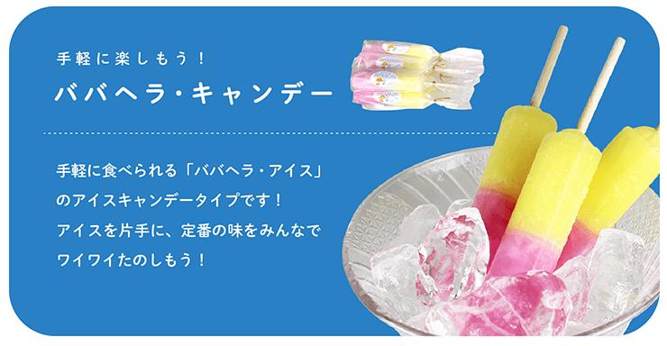 手軽に楽しもう! ババヘラ・キャンデー 手軽に食べられる「ババヘラ・アイス」のアイスキャンデータイプです!アイスを片手に、定番の味をみんなでワイワイたのしもう!