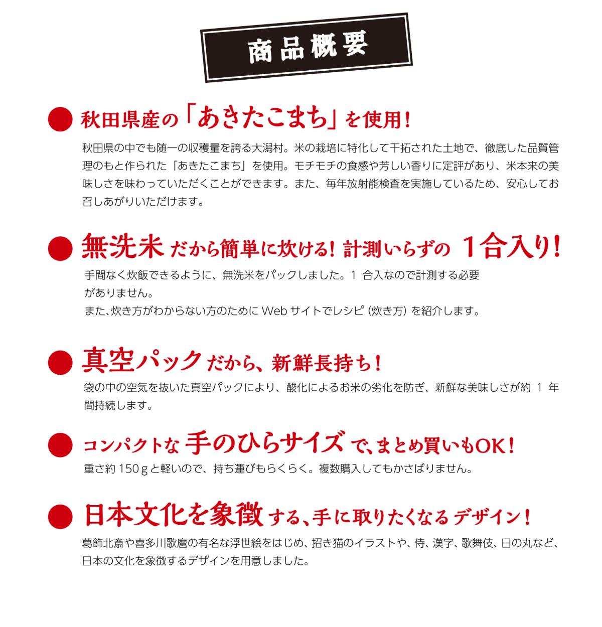 商品概要 秋田県産のあきたこまちを使用! 無洗米だから簡単に炊ける!計測いらずの1合入り! 真空パックだから、新鮮長持ち! コンパクトな手のひらサイズで、まとめ買いもOK! 日本文化を象徴する、手に取りたくなるデザイン!