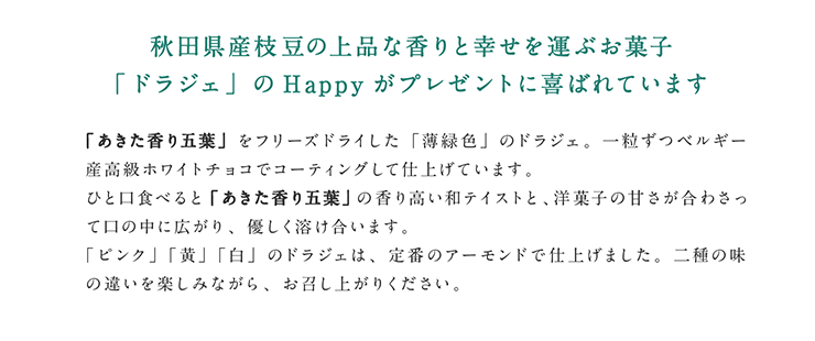 秋田県産枝豆の上品な香りと幸せを運ぶお菓子 「ドラジェ」のHappyがプレゼントに喜ばれています  「あきた香り五葉」をフリーズドライした「薄緑色」のドラジェ。一粒ずつベルギー産高級ホワイトチョコでコーティングして仕上げています。ひと口食べると「あきた香り五葉」の香り高い和テイストと、洋菓子の甘さが合わさって口の中に広がり、優しく溶け合います。「ピンク」「黄」「白」のドラジェは、定番のアーモンドで仕上げました。二種の味の違いを楽しみながら、お召し上がりください。