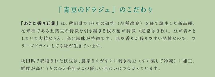 「青豆のドラジェ」のこだわり 「あきた香り五葉」は、秋田県で10年の研究(品種改良)を経て誕生した新品種。在来種である五葉豆の特徴を引き継ぎ5枚の葉が特徴(通常は3枚)。豆が青々としていて大粒なうえ、高い風味が特徴です。味や香りが残りやすい品種なので、フリーズドライにしても味が生きています。秋田県で収穫された枝豆は、農家さんがすぐに剥き枝豆(すぐ蒸して冷凍)に加工。鮮度が高いうちのひと手間がこの優しい味わいにつながっています。