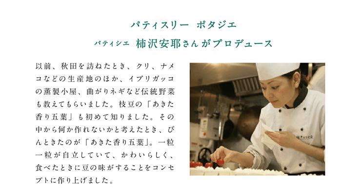 パティスリー ポタジエ パティシエ 柿沢安耶さんがプロデュース 以前、秋田を訪ねたとき、クリ、ナメコなどの生産地のほか、イブリガッコの薫製小屋、曲がりネギなど伝統野菜も教えてもらいました。枝豆の「あきた香り五葉」も初めて知りました。その中から何か作れないかと考えたとき、ぴんときたのが「あきた香り五葉」。一粒一粒が自立していて、かわいらしく、食べたときに豆の味がすることをコンセプトに作り上げました。