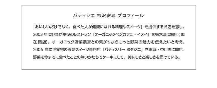 パティシエ 柿沢安耶 プロフィール 「おいしいだけでなく、食べた人が健康になれる料理やスイーツ」を提供するお店を志し、2003年に野菜が主役のレストラン『オーガニックベジカフェ・イヌイ』を栃木県に開店(現在 閉店)。オーガニック野菜農家との繋がりからもっと野菜の魅力を伝えたいと考え、2006年に世界初の野菜スイーツ専門店『パティスリー ポタジエ』を東京・中目黒に開店。野菜を今までに食べたことの無いかたちでケーキにして、美味しさと楽しさを届けている。