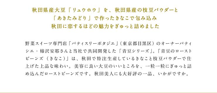 秋田県産大豆「リュウホウ」を、秋田県産の枝豆パウダーと「あきたみどり」で作ったきなこで包み込み秋田に恋するほどの魅力をぎゅっと詰めました 野菜スイーツ専門店「パティスリーポタジエ」(東京都目黒区)のオーナーパティシエ・柿沢安耶さんと当社で共同開発した「青豆シリーズ」。「青豆のローストビーンズ(きなこ)」は、秋田で特注生産しているきなこと枝豆パウダーで仕上げた上品な味わい。美容に良い大豆のいいところを、一粒一粒にぎゅっと詰め込んだローストビーンズです。秋田美人にも大好評の一品、いかがですか。