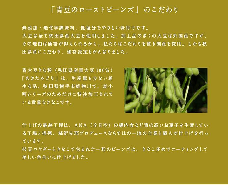「青豆のローストビーンズ」のこだわり 無添加・無化学調味料、低塩分でやさしい味付けです。大豆は全て秋田県産大豆を使用しました。加工品の多くの大豆は外国産ですが、その理由は価格が抑えられるから。私たちはこだわりを貫き国産を採用。しかも秋田県産にこだわり、価格設定もがんばりました。青大豆きな粉(秋田県産青大豆100%)「あきたみどり」は、生産量も少ない希少な品。秋田県横手市雄物川で、恋小町シリーズのためだけに特注加工されている貴重なきなこです。仕上げの最終工程は、ANA(全日空)の機内食など質の高いお菓子を生産している工場と提携。柿沢安耶プロデュースならではの一流の企業と職人が仕上げを行っています。枝豆パウダーときなこで包まれた一粒のビーンズは、きなこ多めでコーティングして美しい色合いに仕上げました。