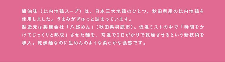 醤油味(比内地鶏スープ)は、日本三大地鶏のひとつ、秋田県産の比内地鶏を使用しました。うまみがぎゅっと詰まっています。製造元は製麺会社「八郎めん」(秋田県男鹿市)。低温ミストの中で「時間をかけてじっくりと熟成」させた麺を、常温で2日がかりで乾燥させるという新技術を導入。乾燥麺なのに生めんのような柔らかな食感です。