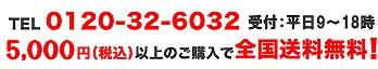 TEL:0120-32-6032。受付平日9時〜18時。5,000円以上のご購入で全国送料無料