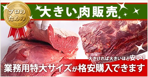 プロの為の大きい肉販売  大きければ大きいほど安い! 『業務用特大サイズが格安購入できます』