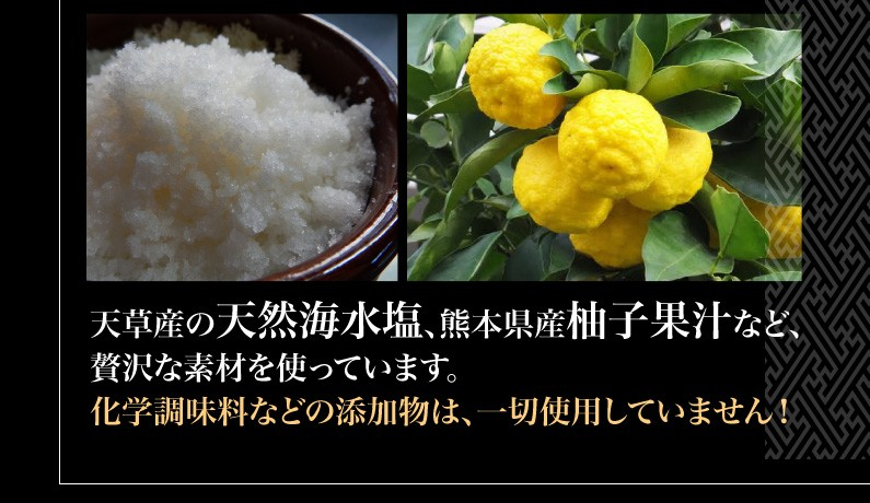 天草産の天然海水塩、熊本県産柚子果汁など、贅沢な素材を使っています。化学調味料などの添加物は、一切使用していません!