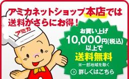 アミカネットショップ本店では送料がさらにお得! お買い上げ10,000円(税込)以上で送料無料