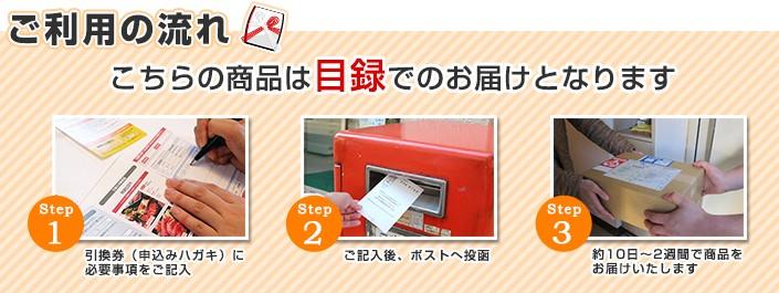 ご利用の流れ こちらの商品は目録でのお届けとなります step1引換券(申し込みハガキ)に必要事項をご記入 step2 ご記入後、ポストへ投函 step3 約10日〜2週間で商品をお届けいたします