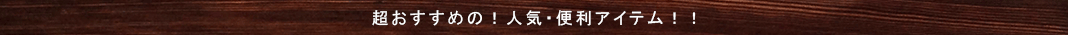 超おすすめの!人気・便利アイテム!!