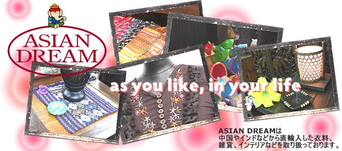 ASIAN DREAMは中国、インドなどから直輸入した衣料、雑貨、インテリアなどを取り扱っております。