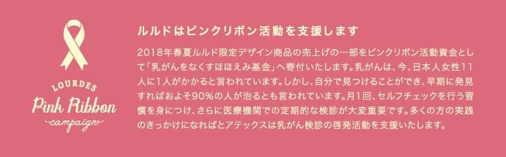 ルルドはピンクリボン活動を支援します。2018春夏ルルド限定デザイン商品の売上げの一部をピンクリボン活動資金として「乳がんをなくすほほえみ基金」へ寄付いたします。乳がんは、今、日本人女性11人に1人がかかると言われています。しかし、自分で見つけることができ、早期に発見すればおよそ90%の人が治るとも言われています。月1回、セルフチェックを行う習慣を身につけ、さらに医療機関での定期的な検診が大変重要です。大木の肩の実践のきっかけになればとアテックスは乳がん健診の啓発活動を支援いたします。