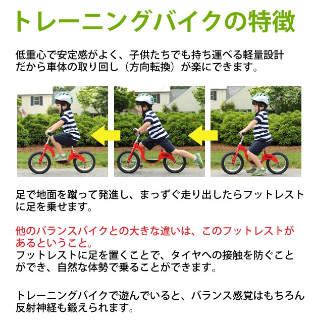 低重心で安定感がよく、子供たちでも持ち運べる軽量設計だから車体の取り回し(方向転換)が楽にできます。トレーニングバイクで遊んでいると、バランス感覚はもちろん反射神経も鍛えられます。