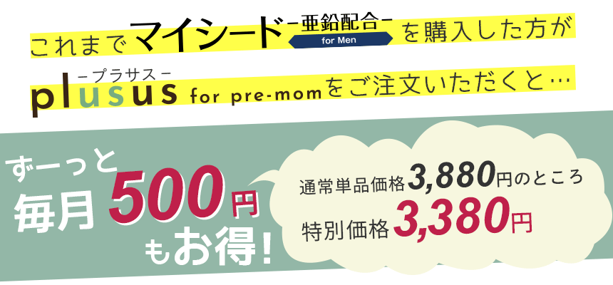 これまでマイシード-亜鉛配合- for Menを購入した方がplusus(プラサス) for pre-momをご注文いただくと…ずーっと毎月500円もお得!通常単品価格3,880円のところ特別価格3,380円