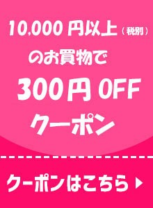 10,000円以上お買い上げで300円OFFクーポン♪