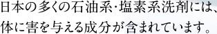 日本の多くの石油系・塩素系洗剤には、 体に害を与える成分が含まれています。
