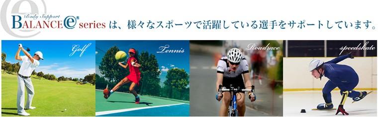 バランスEシリーズは、様々なシポーツで活躍している選手をサポートしています(ダンス・ゴルフ・テニス・ロードレース)