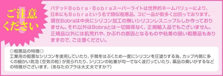 注意!類似品にご注意ください。パテッドBobra・Bobraスーパーライトは世界的ネームバリューにより、日本にもBobraと言う名で類似粗悪品、コピー品が数多く出回っております。現在Bobraは中央にシリコン加工の無いシリコンレスニップルしか作っておりません。それ以外はBobraとは一切関係なく、正規輸入品でもございません。正規品以外には肌荒れや、かぶれの原因となるものや粘着の弱い粗悪品もありますので、ご注意ください。