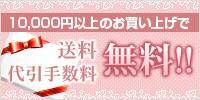 10,000円以上のお買い上げで送料・代引手数料 無料!!