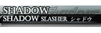 SHADOW/SHADOW SLASHER