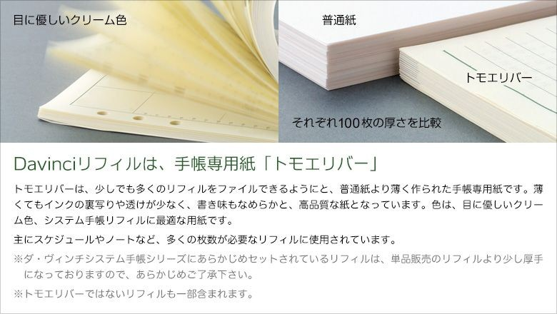 Davinciリフィルは、普通紙より薄く作られた手帳専用紙「トモエリバー」を使用。薄くてもインクの裏写りや透けが少なく、書き味もなめらかと、高品質な紙。目に優しいクリーム色。スケジュールやノートなど、多くの枚数が必要なリフィルに使用。