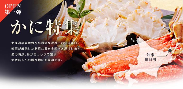 OPEN第一弾 かに特集北海道の栄養豊かな海流が流れこむ知床羅臼。漁師が厳選した新鮮な蟹を全国へお届けします。迫力満点、身がぎっしりの蟹は大切な人への贈り物にも最適です。