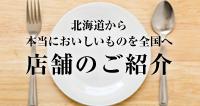 北海道から本当においしいものを全国へ 店舗のご紹介