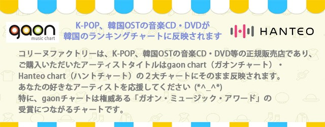 コリーヌファクトリーは、K-POP、韓国OSTの音楽CD・DVD等の正規販売店であり、ご購入いただいたアーティストタイトルはgaon chart(ガオンチャート)・Hanteo chart(ハントチャート)の2大チャートにそのまま反映されます