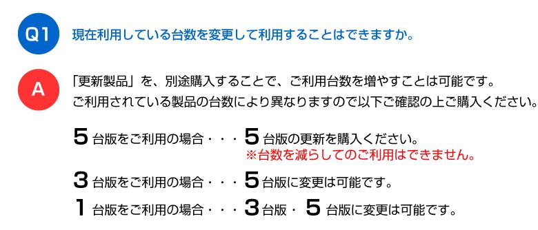 Q1、現在利用している台数を変更して利用することはできますか。A「更新製品」を、別途購入することで、ご利用台数を増やすことは可能です。ご利用されている製品の台数により異なりますので次の内容をご確認の上ご購入ください。●5台版をご利用→5台版の更新を購入。※台数を減らしてのご利用はできません。●3台版をご利用→5台版に変更可能。●1台版をご利用→3台版/5台版に変更可能です。