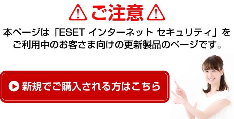 ※注意「 ESET インターネット セキュリティ 」を更新されるユーザー様のページです。新規でご購入される方はこちら