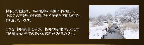 採取した澱粉は、冬の極寒の時期に水に晒して上澄みの不純物を取り除くという作業を何度も何度も繰り返し行います。これを『寒晒し』と呼び、極寒の時期に行うことで引き締まった密度の濃い本葛粉ができるのです。