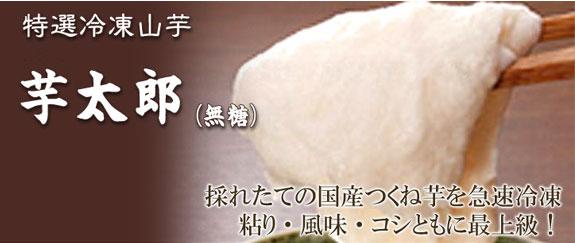 特選冷凍山芋 芋太郎(無糖) 採れたての国産つくね芋を急速冷凍粘り・風味・コシともに最上級