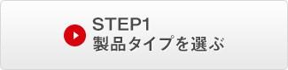STEP 1. 製品タイプを選ぶ