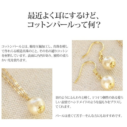 コットンパールとは、綿を圧縮加工し、真珠を模して作れらる模造真珠のこと。その名の通りコットンを材料しています。表面に凸凹があり、独特の柔らかい光を放ちます。