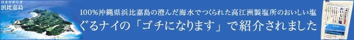 ぐるナイの「ゴチニなります」で紹介されました沖縄浜比嘉おいしい塩