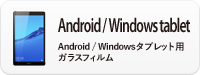 Android / Widows tablet-Android / Widowsタブレット用ガラスフィルム