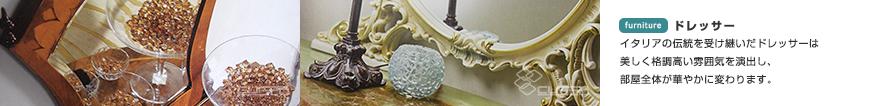 ドレッサー イタリアの伝統を受け継いだドレッサーは美しく格調高い雰囲気を演出し、部屋全体が華やかに変わります。