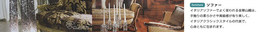 ソファー イタリアソファーでよく使われる金華山織は、手触りの柔らかさや高級感が有り美しく、イタリアクラシックスタイルの代表で、心身ともに包まれます。