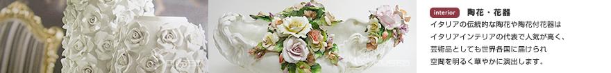 陶花・花器 イタリアの伝統的な陶花や陶花付花器はイタリアインテリアの代表で人気が高く、芸術品としても世界各国に届けられ空間を明るく華やかに演出します。