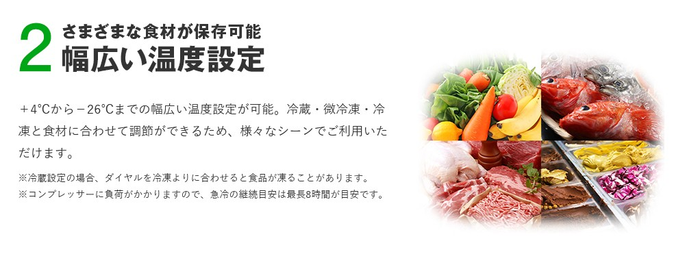 +4℃から−26℃までの幅広い温度設定が可能。冷蔵・微冷凍・冷凍と食材に合わせて調節ができるため、様々なシーンでご利用いただけます。